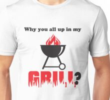 Why You All Up in My Grill? Unisex T-Shirt
