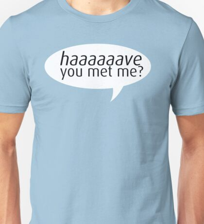 have you met me? Unisex T-Shirt