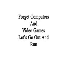 Forget Computers And Video Games Let's Go Out And Run  by supernova23