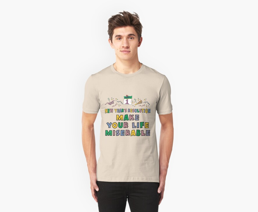"""New Year's Resolution """"Make Your Life Miserable"""" T-Shirt by HolidayT-Shirts"""