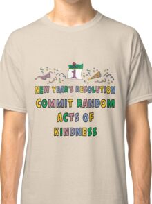"New Years Resolution ""Commit Random Acts of Kindness"" T-Shirts Classic T-Shirt"
