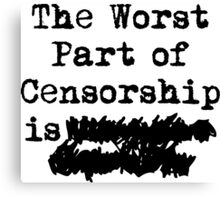 The Worst Part of Censorship is... Canvas Print