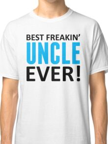 Best Freakin' Uncle Ever! Classic T-Shirt