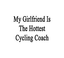 My Girlfriend Is The Hottest Cycling Coach  Photographic Print
