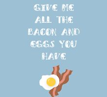 Give Me All The Bacon And Eggs You Have Unisex T-Shirt