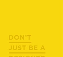 Don't just be a designer. by Ena Bacanovic