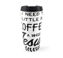 All I Need Today Is a Little Bit of Coffee and a Whole Lot of Jesus Travel Mug