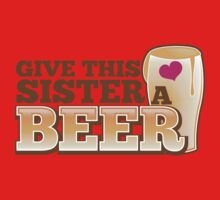 GIVE THIS SISTER a BEER! with pint glass beers! One Piece - Short Sleeve