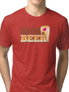GIVE THIS SISTER a BEER! with pint glass beers! Tri-blend T-Shirt
