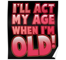I'll act my AGE when I'm OLD! Poster