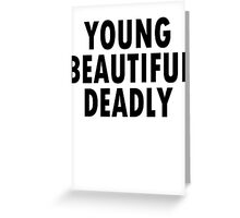 YOUNG BEAUTIFUL DEADLY   Greeting Card