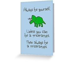 Always be yourself, unless you can be a triceratops Greeting Card
