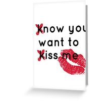 I know you want to kiss me Greeting Card