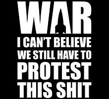 WAR, I Can't Believe We Still Have To Protest This by fearandclothing