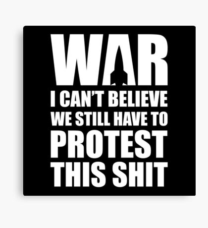 WAR, I Can't Believe We Still Have To Protest This Canvas Print