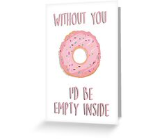 Without you I'd be empty inside Greeting Card