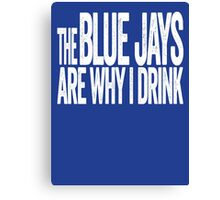 The Blue Jays Are Why I Drink - Toronto Blue Jays T-shirt - Funny Self-deprecating Shirt for Sports Fans Canvas Print