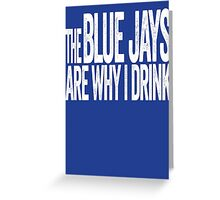 The Blue Jays Are Why I Drink - Toronto Blue Jays T-shirt - Funny Self-deprecating Shirt for Sports Fans Greeting Card