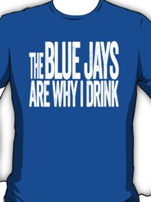 The Blue Jays Are Why I Drink - Toronto Blue Jays T-shirt - Funny Self-deprecating Shirt for Sports Fans T-Shirt