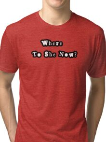 Where to she now? Tri-blend T-Shirt
