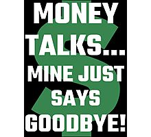 Money Talks Mine Just Says Goodbye Photographic Print