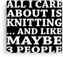 All I Care About Is Knitting ... And Like May Be 3 People - Unisex Tshirt Canvas Print