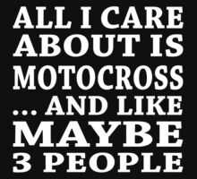 All I Care About Is Motocross ... And Like May Be 3 People - Unisex Tshirt by crazyshirts2015
