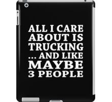 All I Care About Is Trucking ... And Like May Be 3 People - Unisex Tshirt iPad Case/Skin