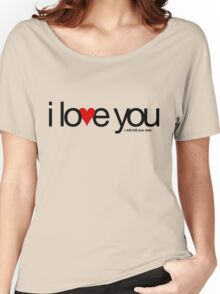 I love you… i will kill you last Women's Relaxed Fit T-Shirt