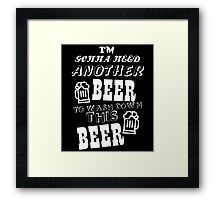 I'M GONNA NEED ANOTHER BEER TO WASH DOWN THIS BEER Framed Print