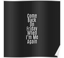 """Come Back on Friday When I'm Me Again"" Quote Poster"