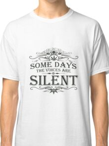 Some Days the Voices are Silent Classic T-Shirt