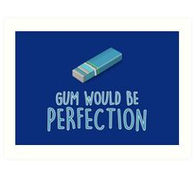 Gum would be perfection Art Print