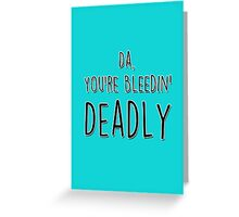 Da, you're bleedin' deadly - Irish Father's Day card Greeting Card
