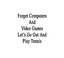 Forget Computers And Video Games Let's Go Out And Play Tennis  by supernova23