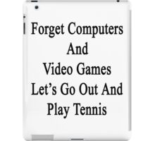 Forget Computers And Video Games Let's Go Out And Play Tennis  iPad Case/Skin
