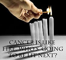 Cancer is like fire.  Who's going to be next? by Michael Ricketts