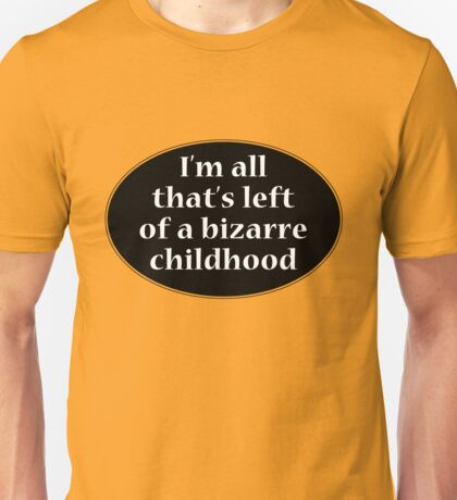 I'm all that's left of a bizarre childhood Unisex T-Shirt