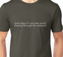 Some days it's not even worth chewing through the restraints Unisex T-Shirt