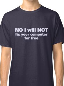 NO I will NOT fix your computer for free Classic T-Shirt