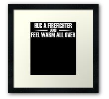 HUG A FIREFIGHTER AND FEEL WARM ALL OVER Framed Print