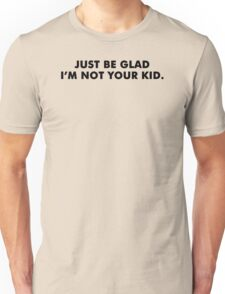Be Glad Funny TShirt Epic T-shirt Humor Tees Cool Tee Unisex T-Shirt
