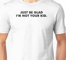 Be Glad Funny TShirt Epic T-shirt Humor Tees Cool Tee Unisex T-Shirt