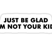 Be Glad Funny TShirt Epic T-shirt Humor Tees Cool Tee Sticker