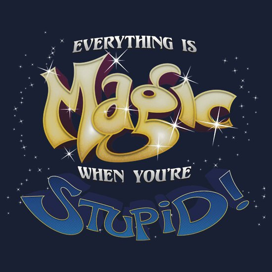 Everything is Magic When You're Stupid!