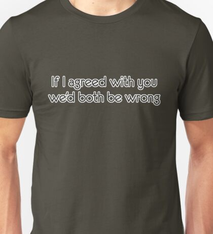 If I agreed with you we'd both be wrong Unisex T-Shirt