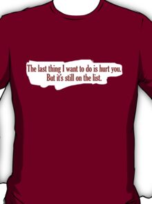The last thing I want to do is hurt you. But it's still on the list. T-Shirt