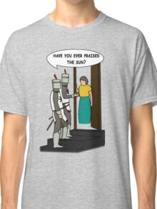 Have you ever praised the Sun? Classic T-Shirt