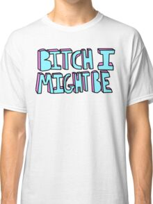Bitch I Might Be Classic T-Shirt