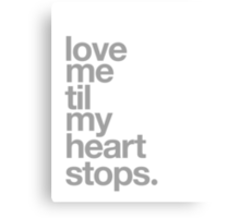 LOVE ME TIL MY HEART STOPS. Canvas Print